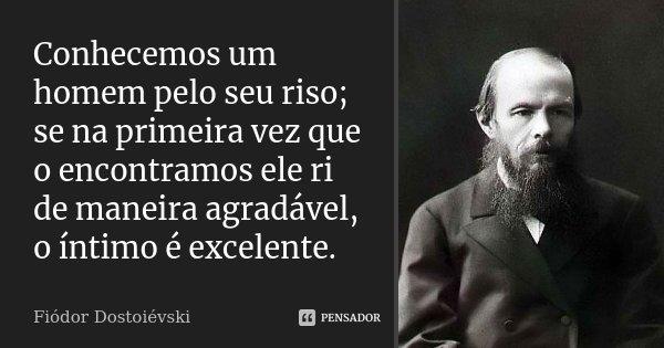Conhecemos um homem pelo seu riso; se na primeira vez que o encontramos ele ri de maneira agradável, o íntimo é excelente.... Frase de Fiódor Dostoiévski.