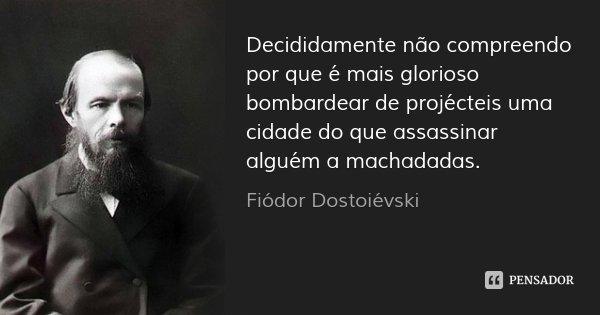 Decididamente não compreendo por que é mais glorioso bombardear de projécteis uma cidade do que assassinar alguém a machadadas.... Frase de Fiódor Dostoiévski.