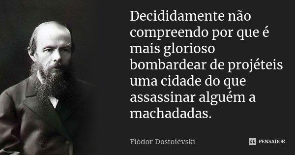 Decididamente não compreendo por que é mais glorioso bombardear de projéteis uma cidade do que assassinar alguém a machadadas.... Frase de Fiodor Dostoievski.