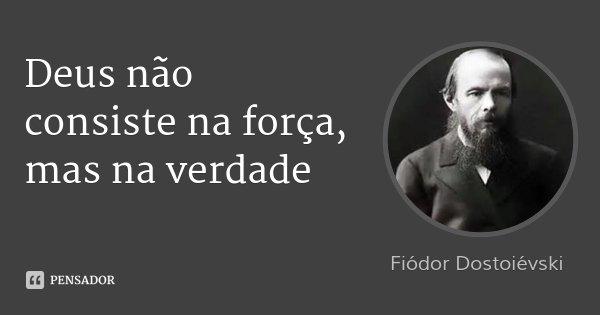 Deus não consiste na força, mas na verdade... Frase de Fiódor Dostoiévski.