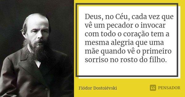 Deus, no Céu, cada vez que vê um pecador o invocar com todo o coração tem a mesma alegria que uma mãe quando vê o primeiro sorriso no rosto do filho.... Frase de Fiódor Dostoiévski.