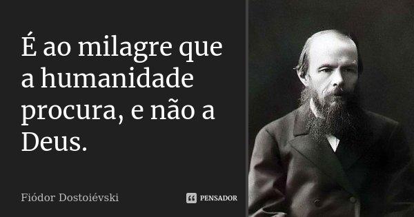 É ao milagre que a humanidade procura, e não a Deus.... Frase de Fiódor Dostoiévski.