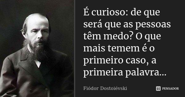 É curioso: de que será que as pessoas têm medo? O que mais temem é o primeiro caso, a primeira palavra...... Frase de Fiódor Dostoiévski.