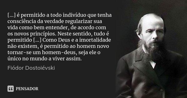 [...] é permitido a todo indivíduo que tenha consciência da verdade regularizar sua vida como bem entender, de acordo com os novos princípios. Neste sentido, tu... Frase de Fiódor Dostoiévski.