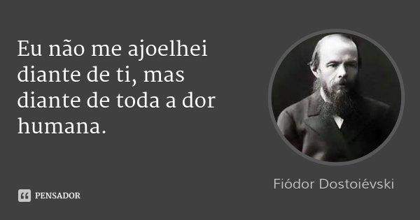 Eu não me ajoelhei diante de ti, mas diante de toda a dor humana.... Frase de Fiódor Dostoiévski.