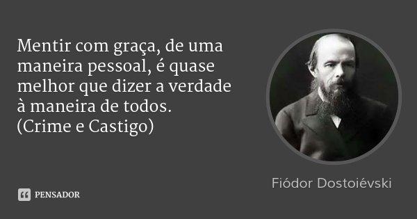 Mentir com graça, de uma maneira pessoal, é quase melhor que dizer a verdade à maneira de todos. (Crime e Castigo)... Frase de Fiódor Dostoiévski.