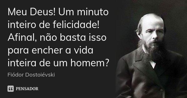 Meu Deus! Um minuto inteiro de felicidade! Afinal, não basta isso para encher a vida inteira de um homem?... Frase de Fiódor Dostoiévski.