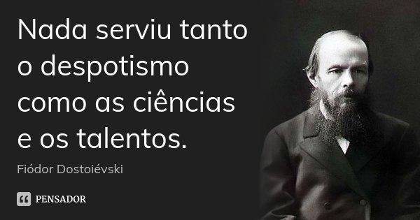 Nada serviu tanto o despotismo como as ciências e os talentos.... Frase de Fiodor Dostoievski.