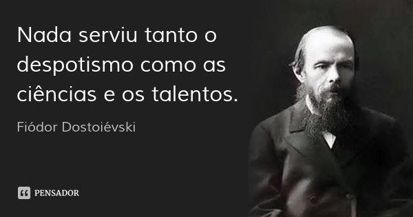 Nada serviu tanto o despotismo como as ciências e os talentos.... Frase de Fiódor Dostoiévski.