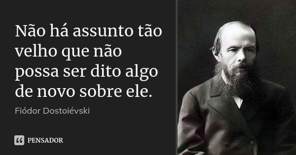 Não há assunto tão velho que não possa ser dito algo de novo sobre ele.... Frase de Fiódor Dostoiévski.