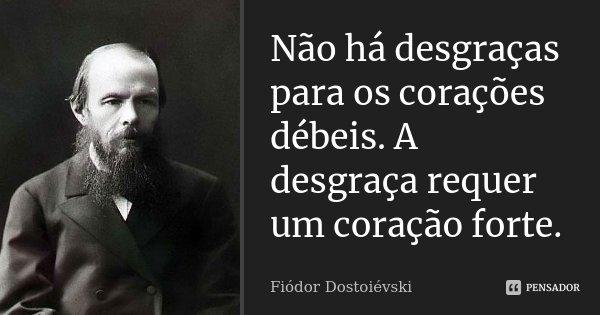 Não há desgraças para os corações débeis. A desgraça requer um coração forte.... Frase de Fiódor Dostoiévski.
