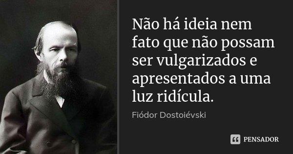 Não há ideia nem fato que não possam ser vulgarizados e apresentados a uma luz ridícula.... Frase de Fiodor Dostoievski.
