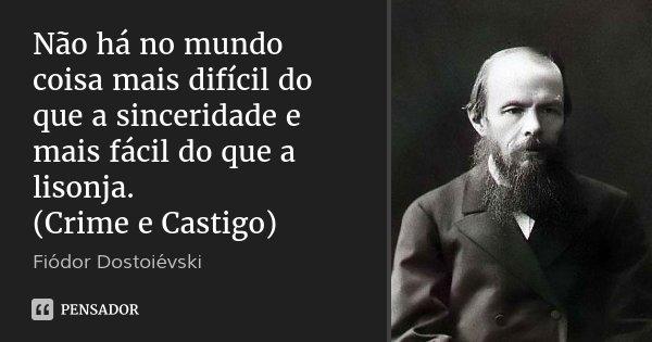 Não há no mundo coisa mais difícil do que a sinceridade e mais fácil do que a lisonja. (Crime e Castigo)... Frase de Fiódor Dostoiévski.
