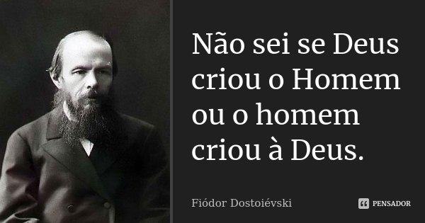Não sei se Deus criou o Homem ou o homem criou à Deus.... Frase de Fiódor Dostoiévski.