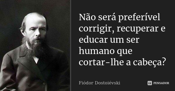 Não será preferível corrigir, recuperar e educar um ser humano que cortar-lhe a cabeça?... Frase de Fiodor Dostoievski.
