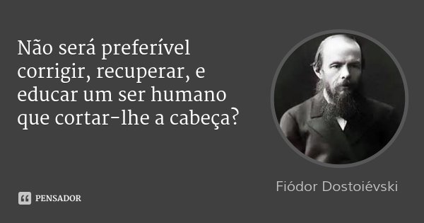 Não será preferível corrigir, recuperar, e educar um ser humano que cortar-lhe a cabeça?... Frase de Fiódor Dostoiévski.