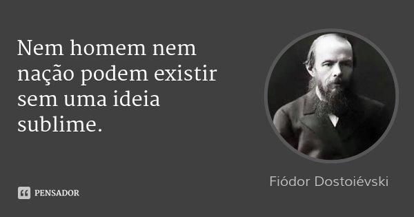 Nem homem nem nação podem existir sem uma ideia sublime.... Frase de Fiodor Dostoievski.
