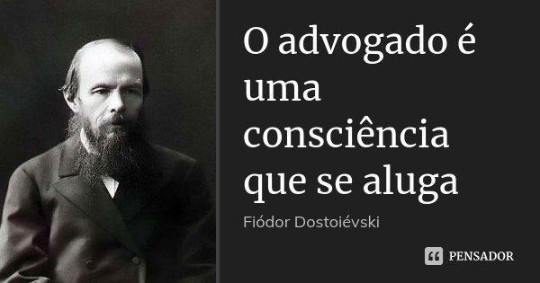 O advogado é uma consciência que se aluga... Frase de Fiódor Dostoiévski.