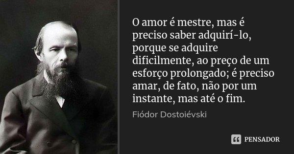 O amor é mestre, mas é preciso saber adquirí-lo, porque se adquire dificilmente, ao preço de um esforço prolongado; é preciso amar, de fato, não por um instante... Frase de Fiódor Dostoiévski.