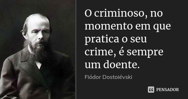 O criminoso, no momento em que pratica o seu crime, é sempre um doente.... Frase de Fiodor Dostoievski.