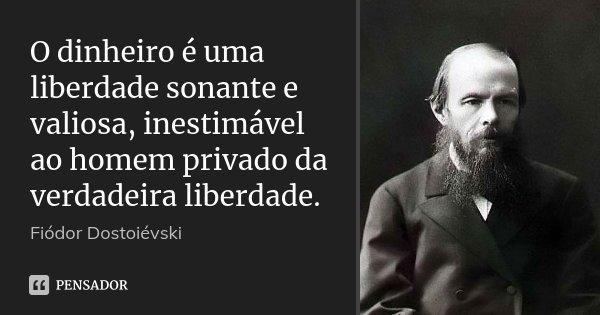 O dinheiro é uma liberdade sonante e valiosa, inestimável ao homem privado da verdadeira liberdade.... Frase de Fiódor Dostoiévski.