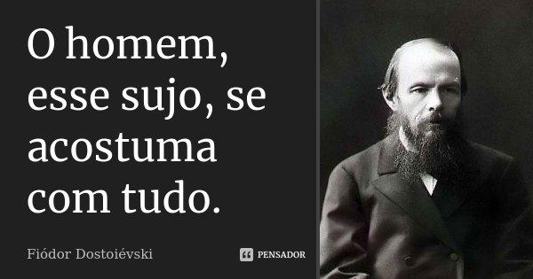 O homem, esse sujo, se acostuma com tudo.... Frase de Fiódor Dostoiévski.