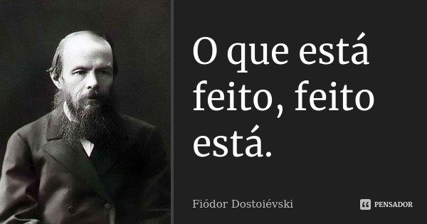 O que está feito, feito está.... Frase de Fiódor Dostoiévski.