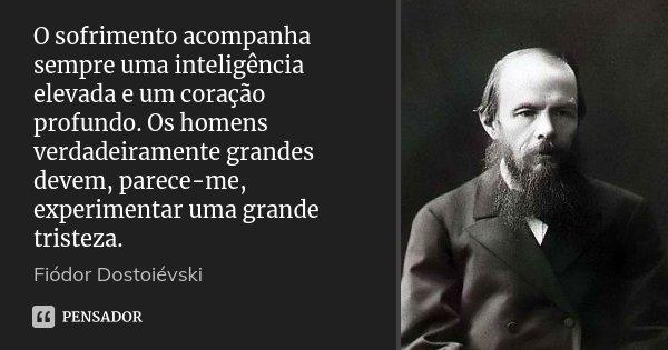 O sofrimento acompanha sempre uma inteligência elevada e um coração profundo. Os homens verdadeiramente grandes devem, parece-me, experimentar uma grande triste... Frase de Fiódor Dostoiévski.