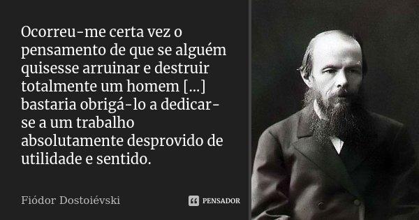 Ocorreu-me certa vez o pensamento de que se alguém quisesse arruinar e destruir totalmente um homem [...] bastaria obrigá-lo a dedicar-se a um trabalho absoluta... Frase de Fiódor Dostoiévski.