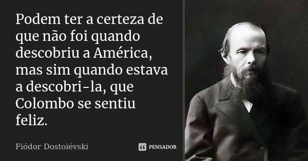Podem ter a certeza de que não foi quando descobriu a América, mas sim quando estava a descobri-la, que Colombo se sentiu feliz.... Frase de Fiodor Dostoievski.