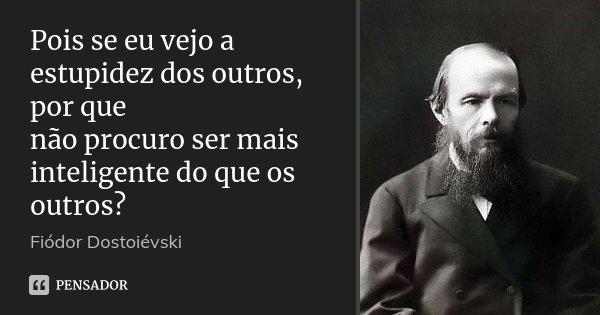 Pois se eu vejo a estupidez dos outros, por que não procuro ser mais inteligente do que os outros?... Frase de Fiodor Dostoievski.