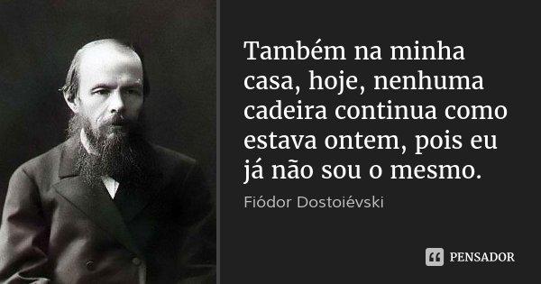 Também na minha casa, hoje, nenhuma cadeira continua como estava ontem, pois eu já não sou o mesmo.... Frase de Fiódor Dostoiévski.