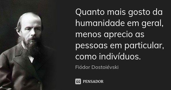 Quanto mais gosto da humanidade em geral, menos aprecio as pessoas em particular, como indivíduos.... Frase de Fiódor Dostoiévski.