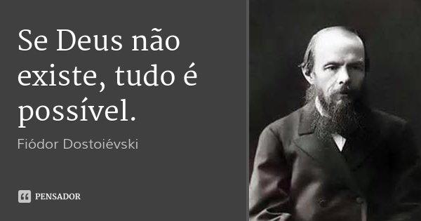 Se Deus não existe, tudo é possível.... Frase de Fiódor Dostoiévski.