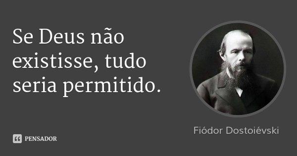 Se Deus não existisse, tudo seria permitido.... Frase de Fiódor Dostoiévski.