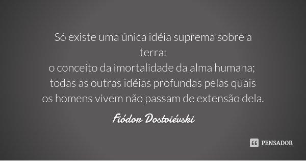 Só existe uma única idéia suprema sobre a terra: o conceito da imortalidade da alma humana; todas as outras idéias profundas pelas quais os homens vivem não pas... Frase de Fiódor Dostoiévski.