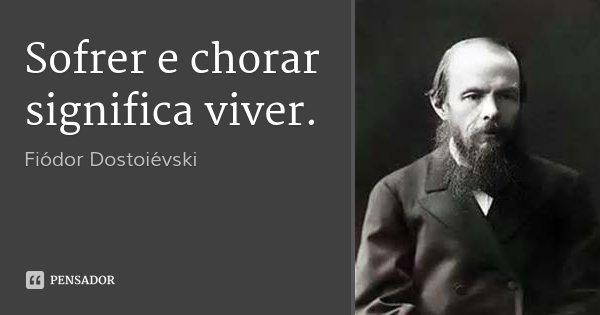 Sofrer e chorar significa viver.... Frase de Fiódor Dostoiévski.