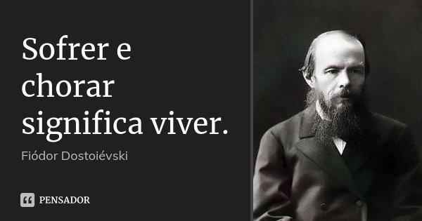 Sofrer e chorar significa viver.... Frase de Fiodor Dostoiévski.