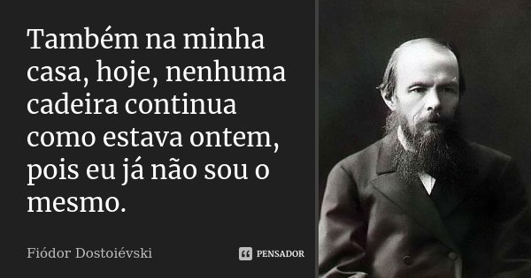 Também na minha casa, hoje, nenhuma cadeira continua como estava ontem, pois eu já não sou o mesmo.... Frase de Fiodor Dostoiévski.