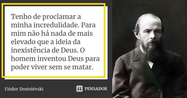 Tenho de proclamar a minha incredulidade. Para mim não há nada de mais elevado que a ideia da inexistência de Deus. O homem inventou Deus para poder viver sem s... Frase de Fiódor Dostoiévski.