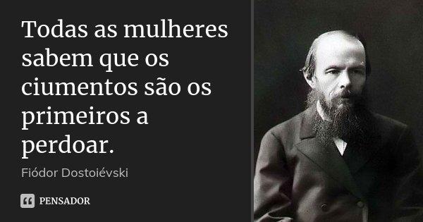 Todas as mulheres sabem que os ciumentos são os primeiros a perdoar.... Frase de Fiodor Dostoievski.