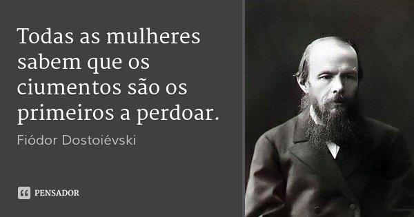 Todas as mulheres sabem que os ciumentos são os primeiros a perdoar.... Frase de Fiódor Dostoiévski.