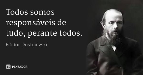 Todos somos responsáveis de tudo, perante todos.... Frase de Fiódor Dostoiévski.