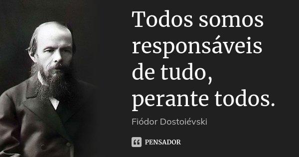 Todos somos responsáveis de tudo, perante todos.... Frase de Fiodor Dostoievski.