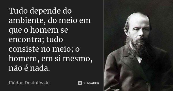 Tudo depende do ambiente, do meio em que o homem se encontra; tudo consiste no meio; o homem, em si mesmo, não é nada.... Frase de Fiodor Dostoievski.