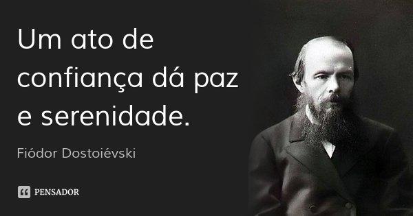 Um ato de confiança dá paz e serenidade.... Frase de Fiódor Dostoiévski.