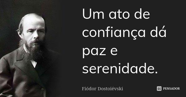 Um ato de confiança dá paz e serenidade.... Frase de Fiodor Dostoievski.