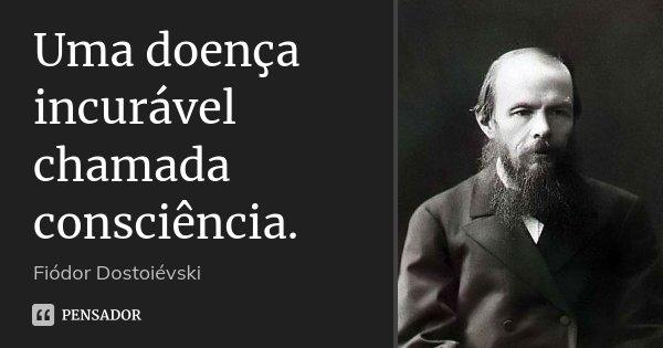 Uma doença incurável chamada consciência.... Frase de Fiódor Dostoiévski.