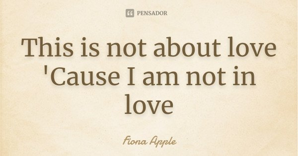 This is not about love 'Cause I am not in love... Frase de Fiona Apple.