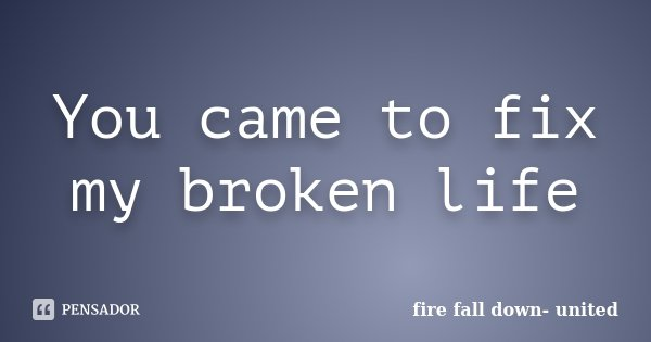 You came to fix my broken life... Frase de fire fall down- united.
